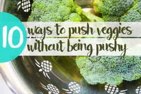 10 Ways to Push Veggies without being Pushy